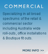 Commercial - Specializing in all broad spectrums of the retail & commercial sector including Australia wide roll-outs , office installations & Boutique fit outs.