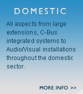 Domestic - All aspects from large extensions, C-Bus integrated systems to Audio/Visual installations throughout the domestic sector.